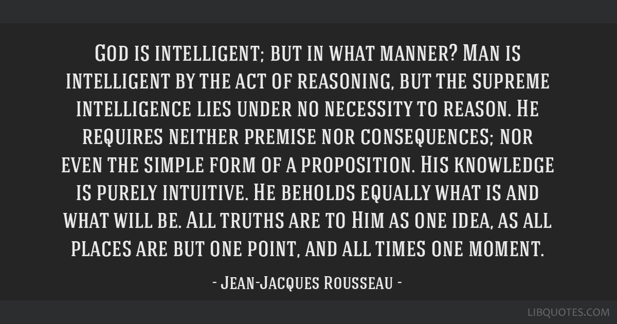 God is intelligent; but in what manner? Man is intelligent by the act of reasoning, but the supreme intelligence lies under no necessity to reason....