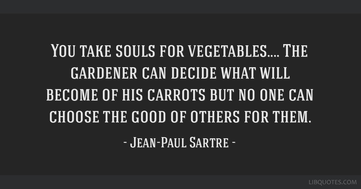 You take souls for vegetables.... The gardener can decide what will become of his carrots but no one can choose the good of others for them.