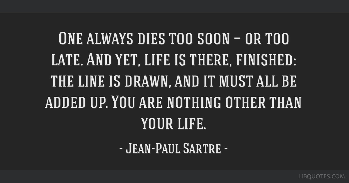 One always dies too soon — or too late. And yet, life is there, finished: the line is drawn, and it must all be added up. You are nothing other...