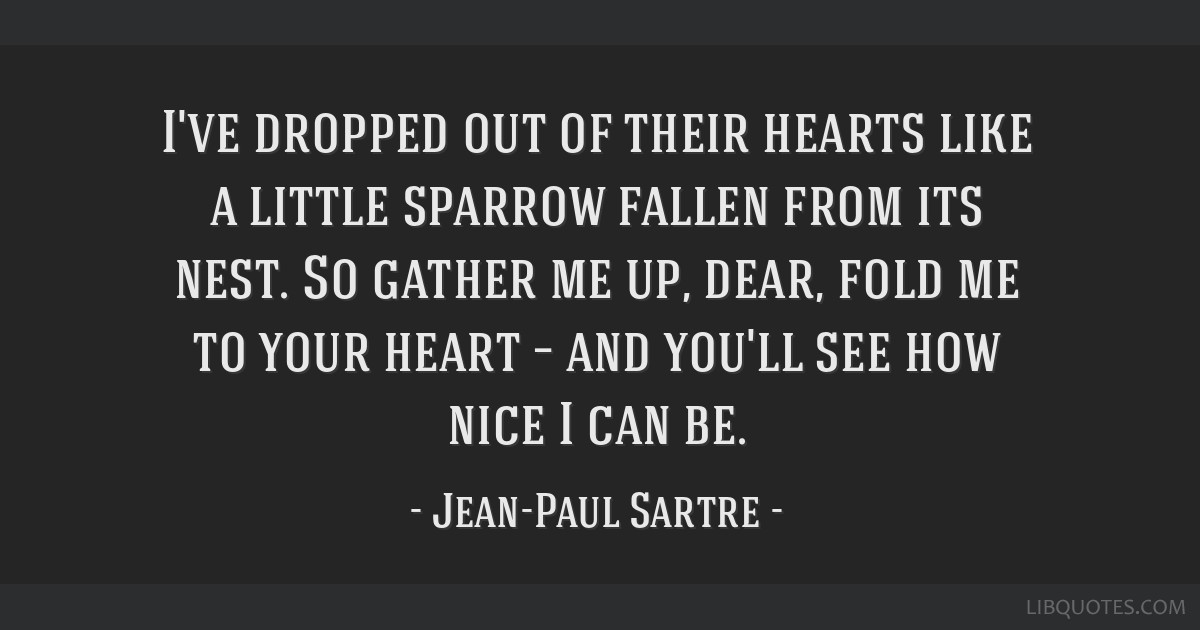I've dropped out of their hearts like a little sparrow fallen from its nest. So gather me up, dear, fold me to your heart – and you'll see how nice ...