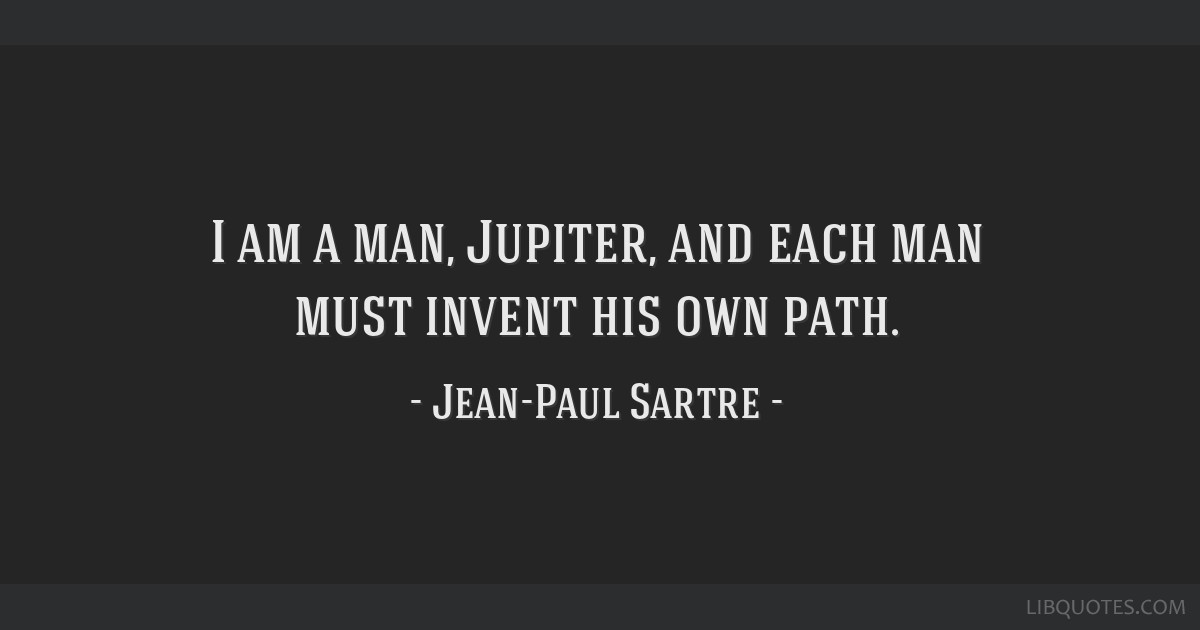 I am a man, Jupiter, and each man must invent his own path.