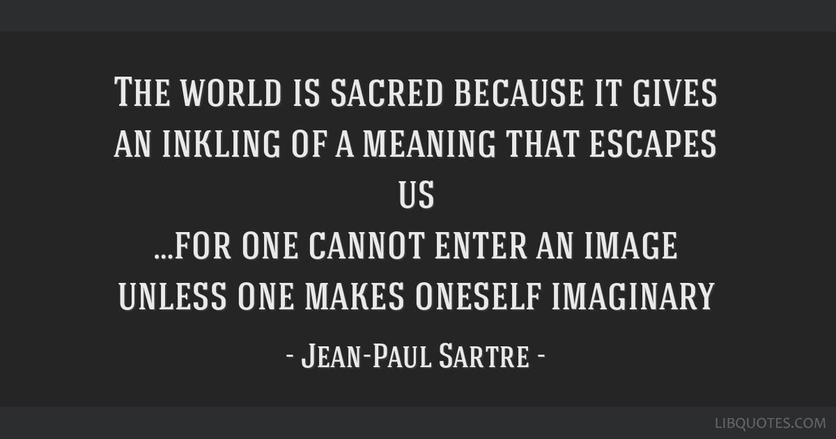 The world is sacred because it gives an inkling of a meaning that escapes us …for one cannot enter an image unless one makes oneself imaginary