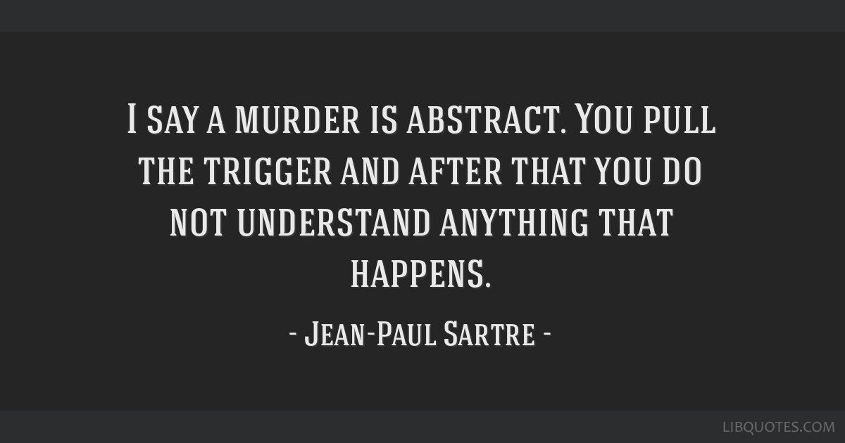 I say a murder is abstract. You pull the trigger and after that you do not understand anything that happens.