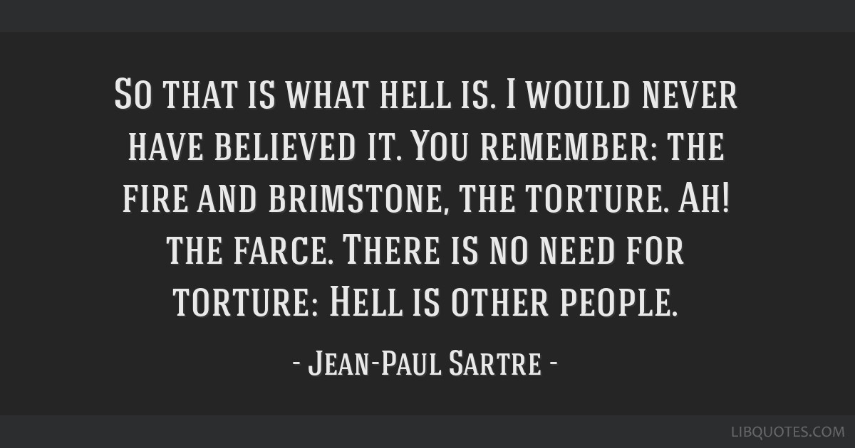 So that is what hell is. I would never have believed it. You remember: the fire and brimstone, the torture. Ah! the farce. There is no need for...