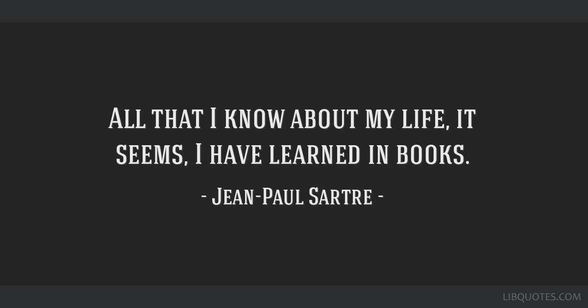 All that I know about my life, it seems, I have learned in books.