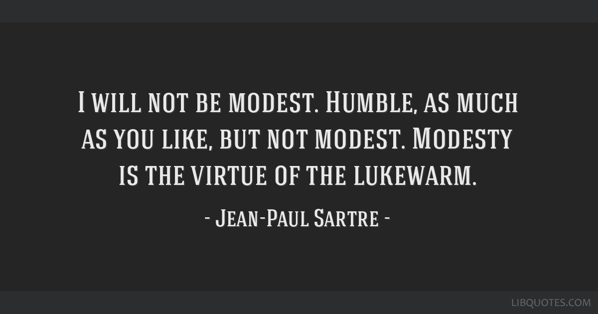 I will not be modest. Humble, as much as you like, but not modest. Modesty is the virtue of the lukewarm.