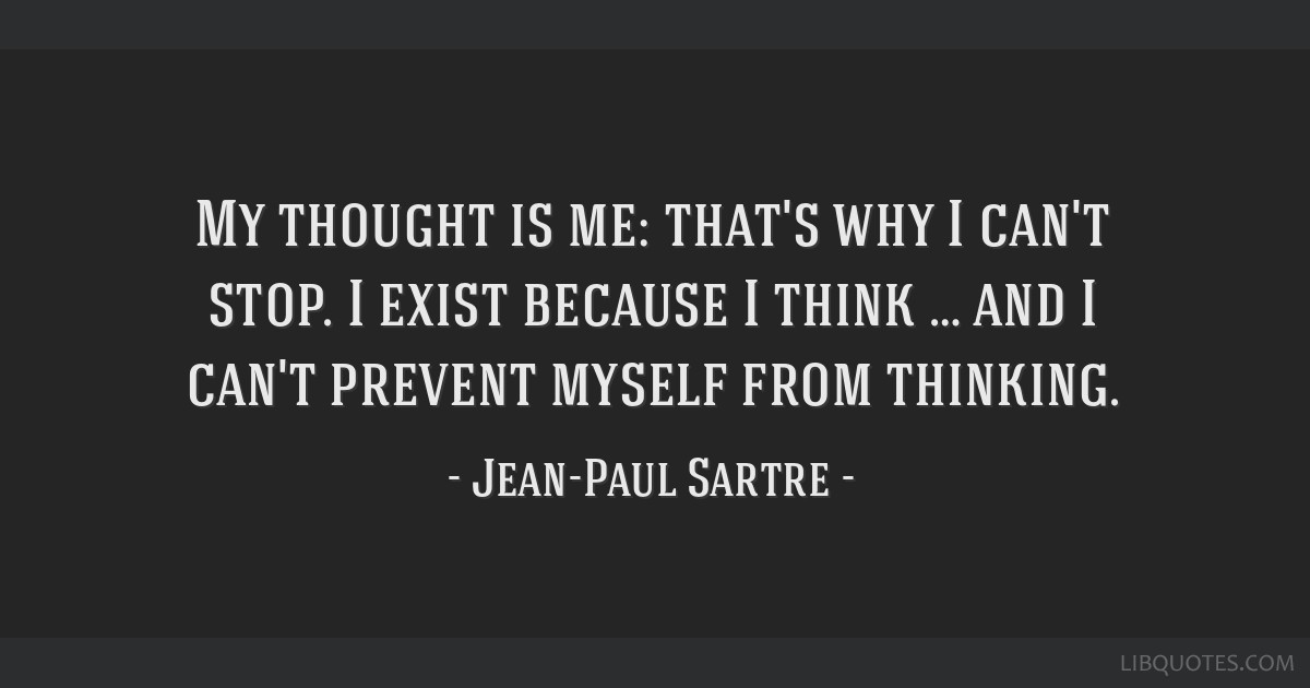 My thought is me: that's why I can't stop. I exist because I think … and I can't prevent myself from thinking.