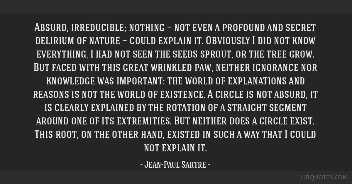 Absurd, irreducible; nothing — not even a profound and secret delirium of nature — could explain it. Obviously I did not know everything, I had...
