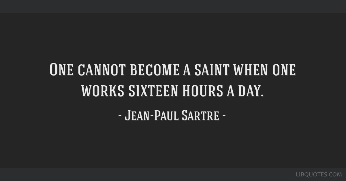 One cannot become a saint when one works sixteen hours a day.