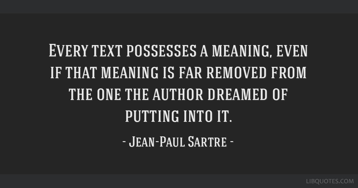 Every text possesses a meaning, even if that meaning is far removed from the one the author dreamed of putting into it.