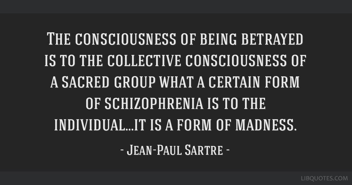 The consciousness of being betrayed is to the collective consciousness of a sacred group what a certain form of schizophrenia is to the...