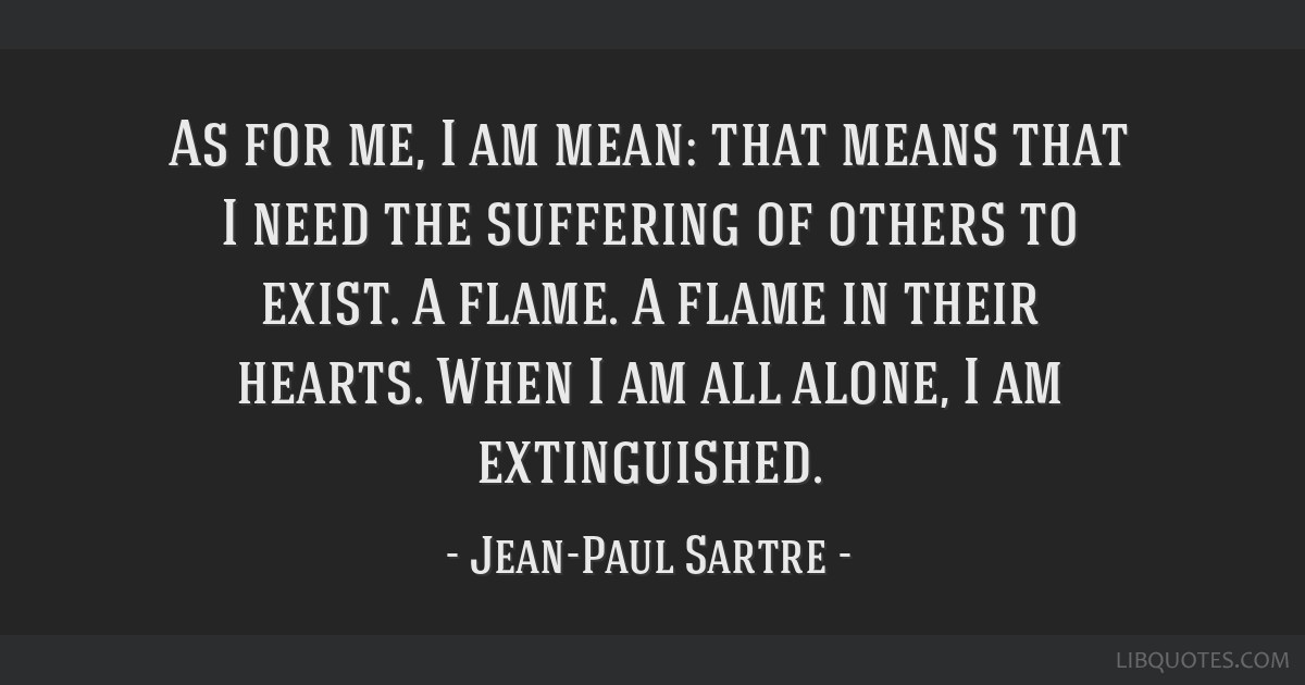 As for me, I am mean: that means that I need the suffering of others to exist. A flame. A flame in their hearts. When I am all alone, I am...