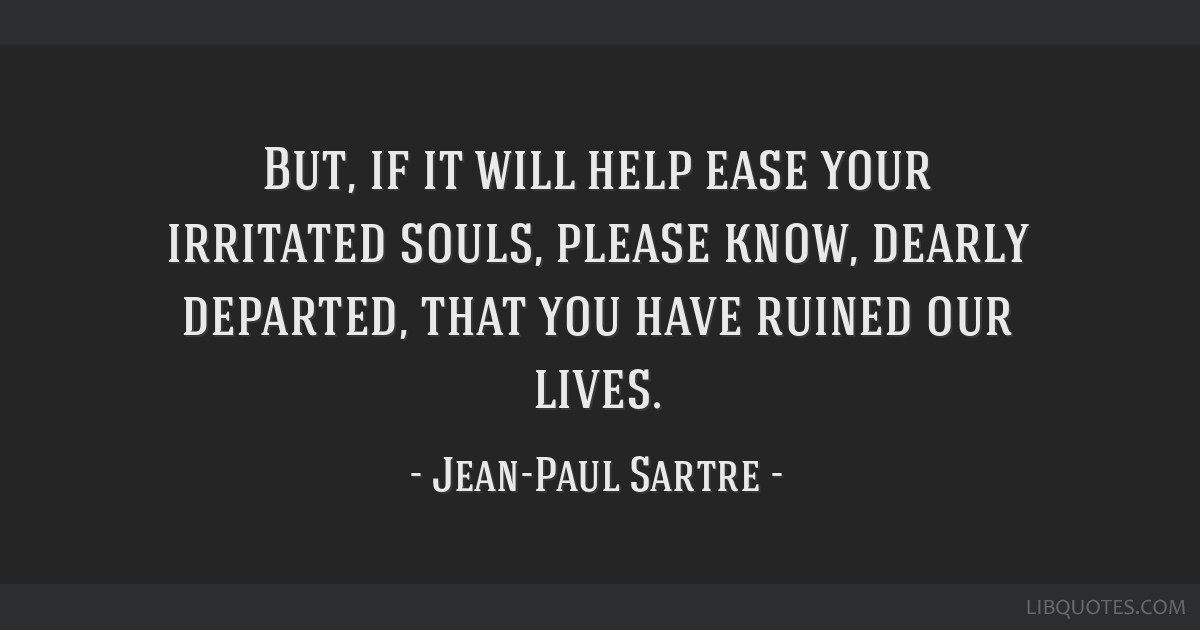 But, if it will help ease your irritated souls, please know, dearly departed, that you have ruined our lives.