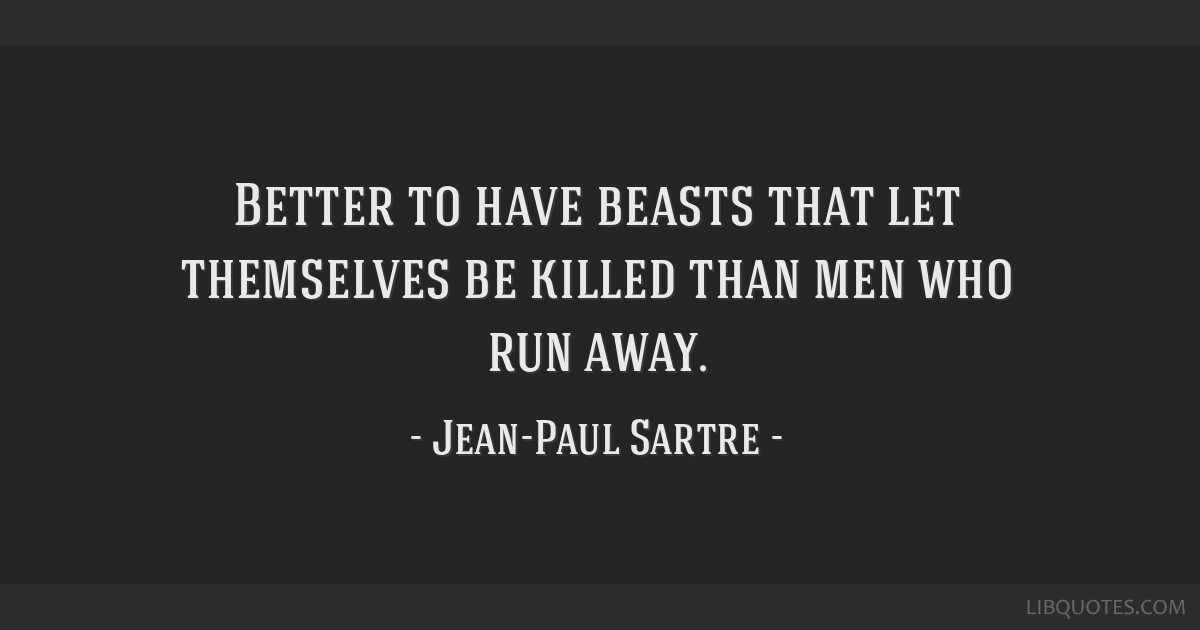 Better to have beasts that let themselves be killed than men who run away.