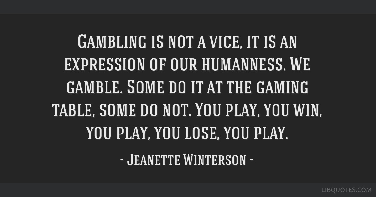 Gambling is not a vice, it is an expression of our humanness. We gamble. Some do it at the gaming table, some do not. You play, you win, you play,...