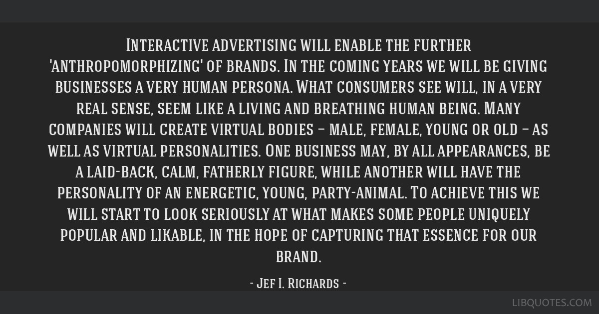 Interactive advertising will enable the further 'anthropomorphizing' of brands. In the coming years we will be giving businesses a very human...