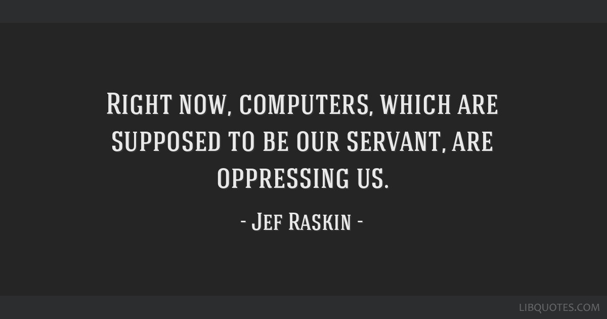 Right now, computers, which are supposed to be our servant, are oppressing us.