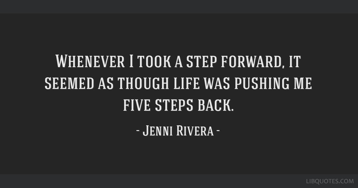 Whenever I took a step forward, it seemed as though life was ...