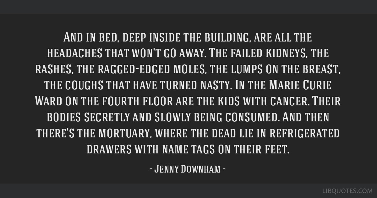 And in bed, deep inside the building, are all the headaches that won't go away. The failed kidneys, the rashes, the ragged-edged moles, the lumps on...