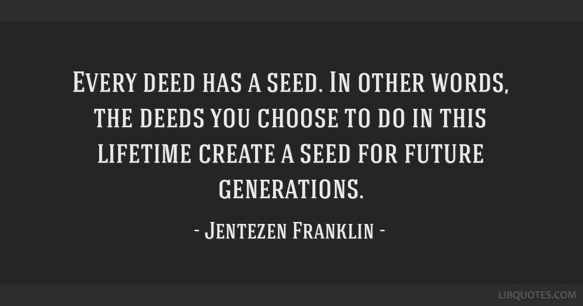 Every Deed Has A Seed In Other Words The Deeds You Choose To Do In