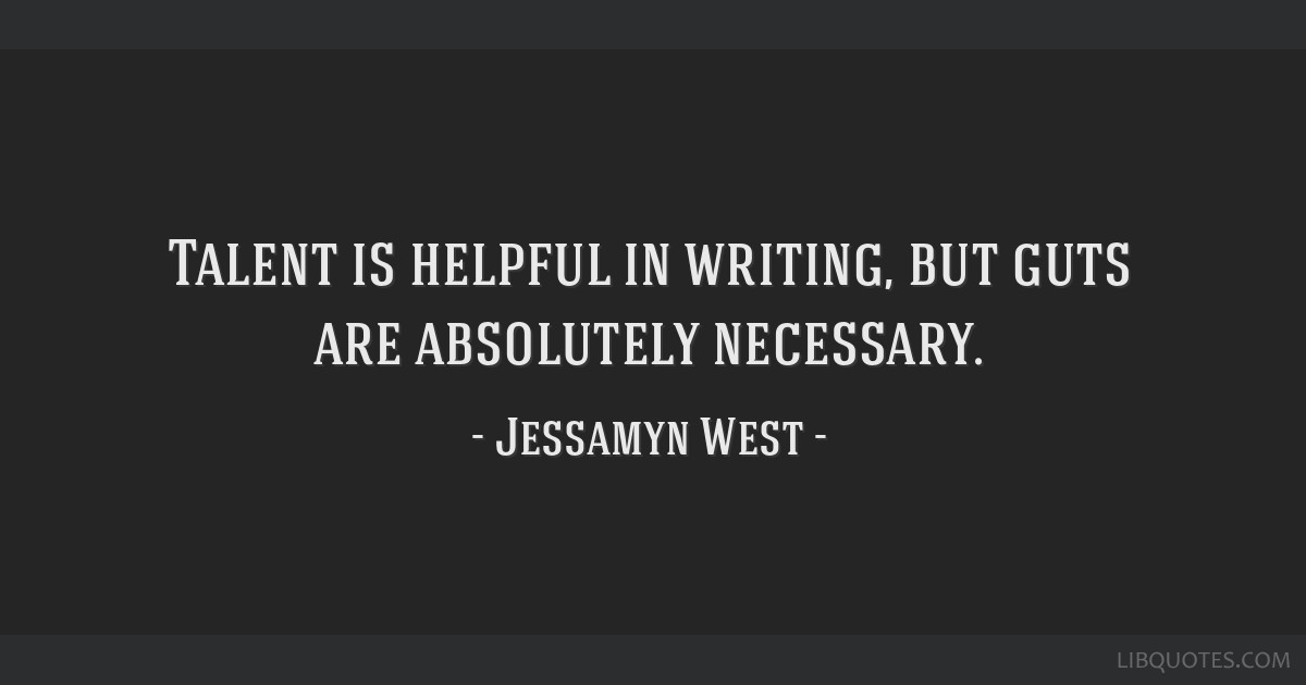 Talent is helpful in writing, but guts are absolutely necessary.