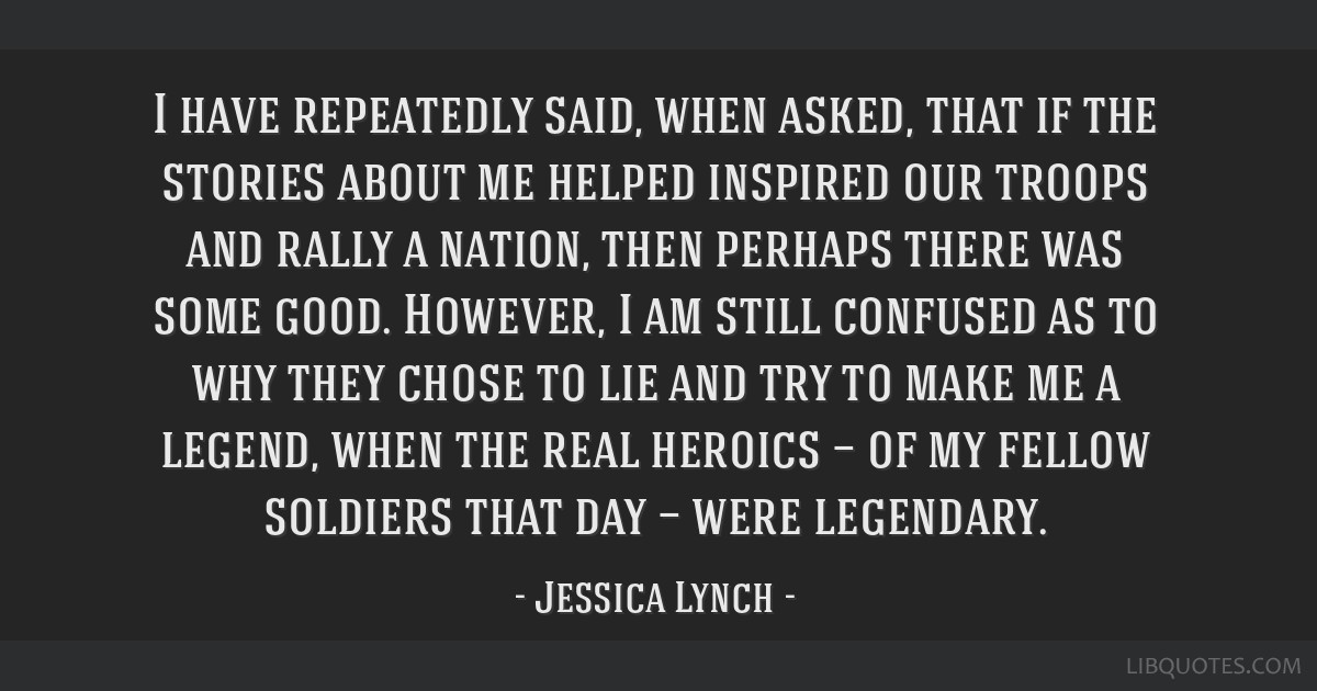 I have repeatedly said, when asked, that if the stories about me helped inspired our troops and rally a nation, then perhaps there was some good....