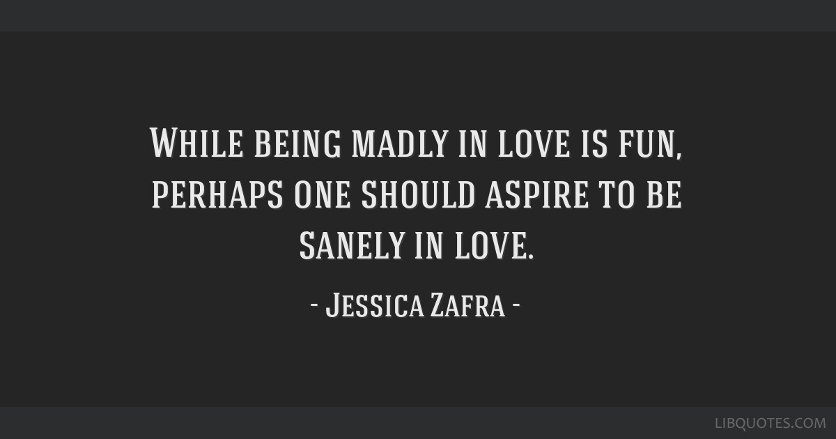 While Being Madly In Love Is Fun Perhaps One Should Aspire To Be