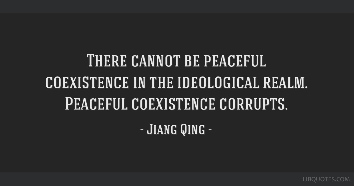 There cannot be peaceful coexistence in the ideological realm. Peaceful coexistence corrupts.