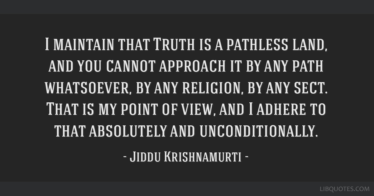 I maintain that Truth is a pathless land, and you cannot approach it by any path whatsoever, by any religion, by any sect. That is my point of view,...