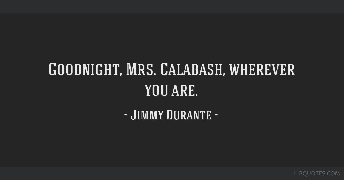 Who said goodnight mrs calabash wherever you are
