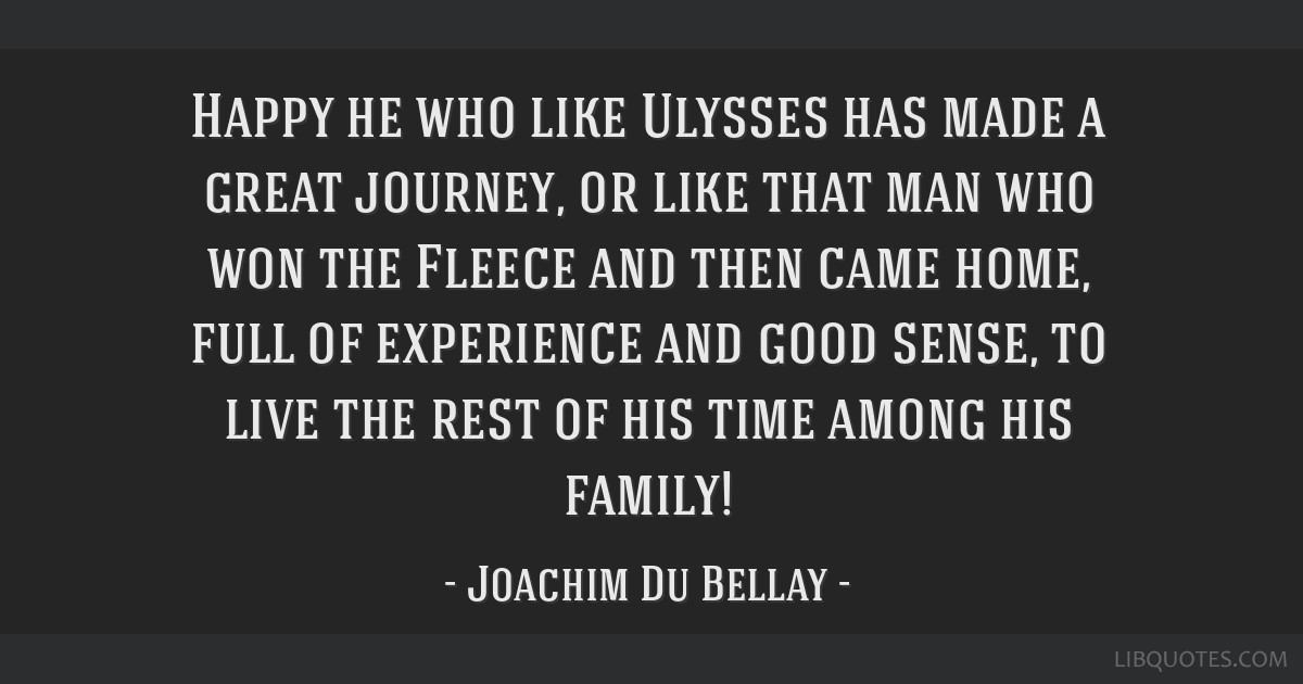 Happy he who like Ulysses has made a great journey, or like that man who won the Fleece and then came home, full of experience and good sense, to...