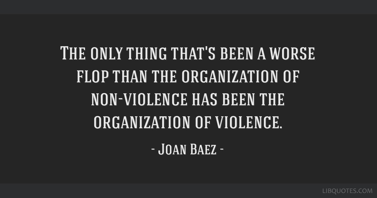 The only thing that's been a worse flop than the organization of non-violence has been the organization of violence.