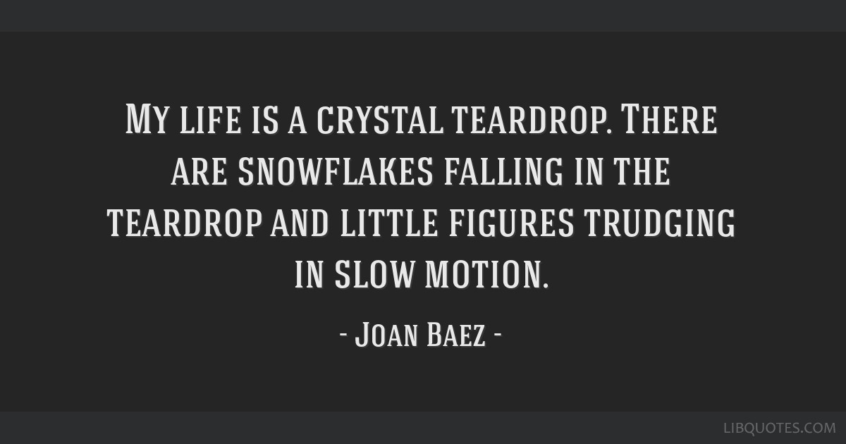 My life is a crystal teardrop. There are snowflakes falling in the teardrop and little figures trudging in slow motion.