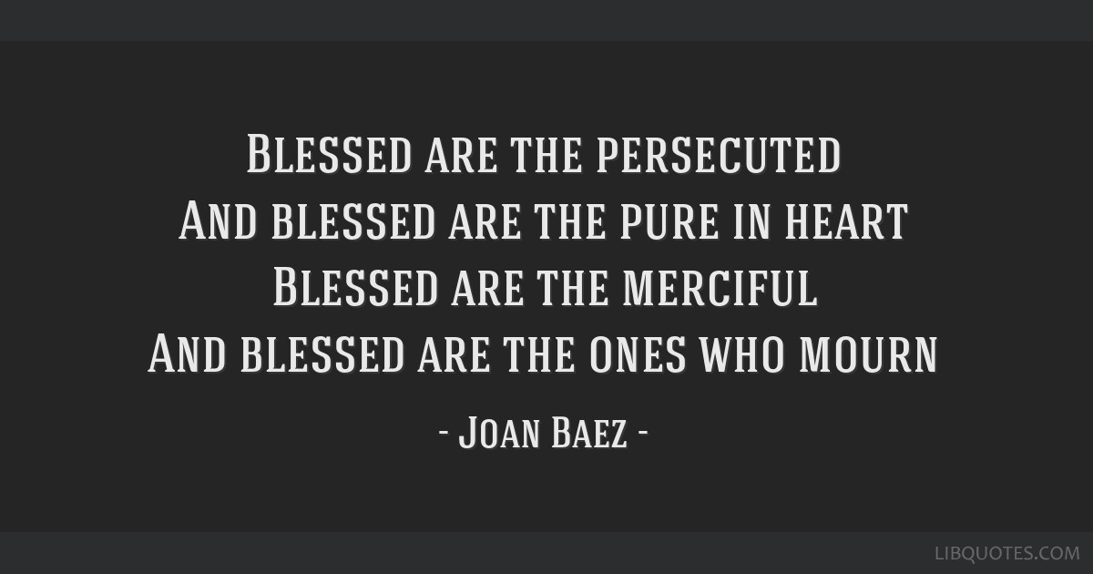 Blessed are the persecuted And blessed are the pure in heart Blessed are the merciful And blessed are the ones who mourn