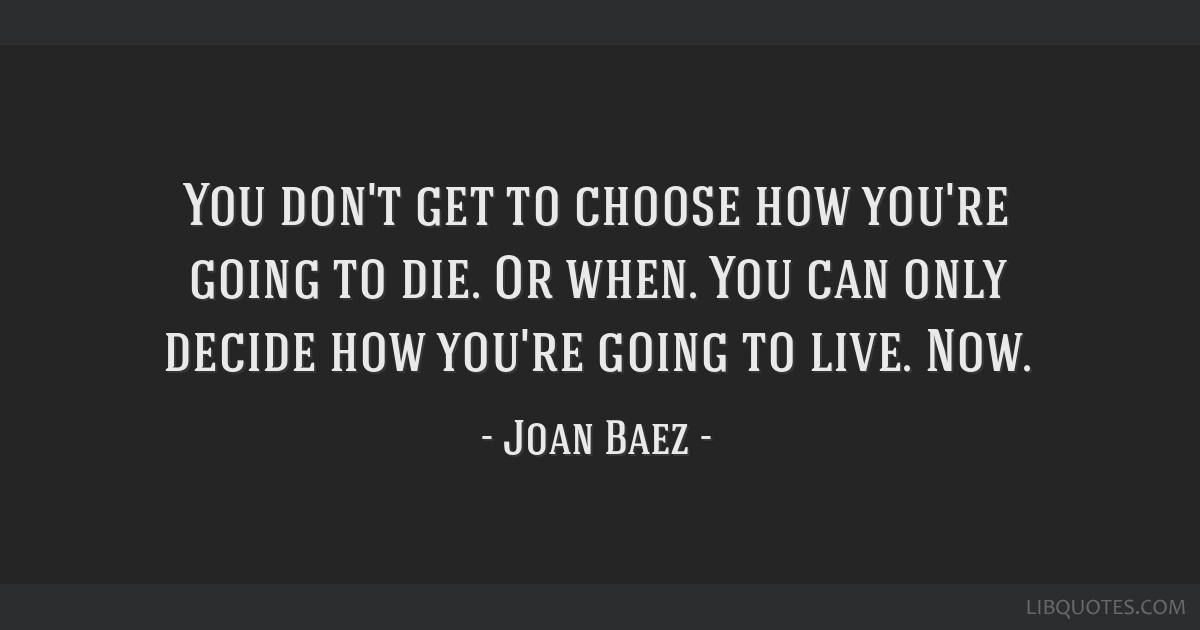You don't get to choose how you're going to die. Or when. You can only decide how you're going to live. Now.