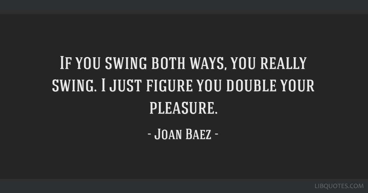 If you swing both ways, you really swing. I just figure you double your pleasure.