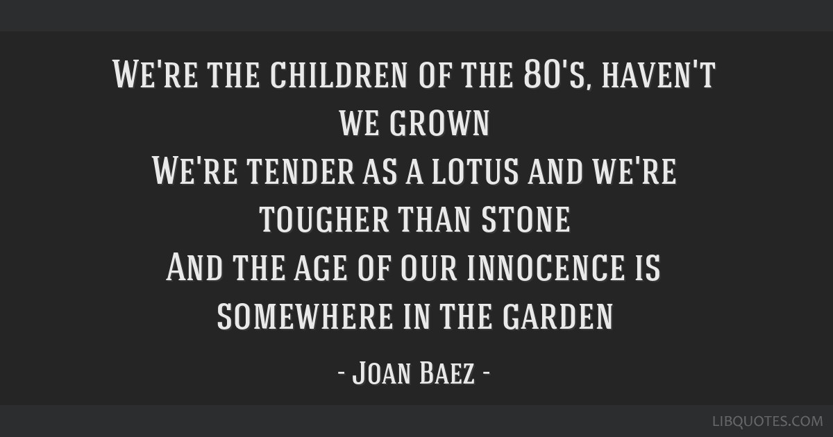 We're the children of the 80's, haven't we grown We're tender as a lotus and we're tougher than stone And the age of our innocence is somewhere in...