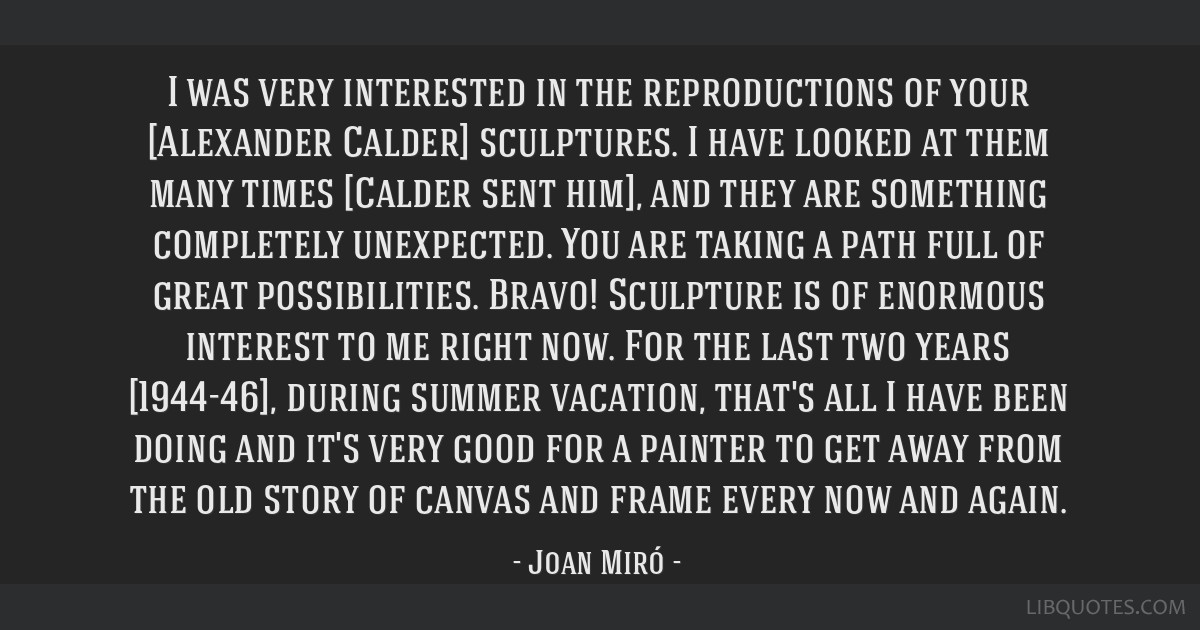 I was very interested in the reproductions of your [Alexander Calder] sculptures. I have looked at them many times [Calder sent him], and they are...