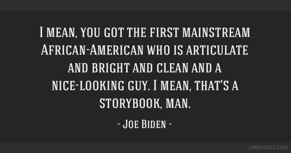 I mean, you got the first mainstream African-American who is articulate and bright and clean and a nice-looking guy. I mean, that's a storybook, man.