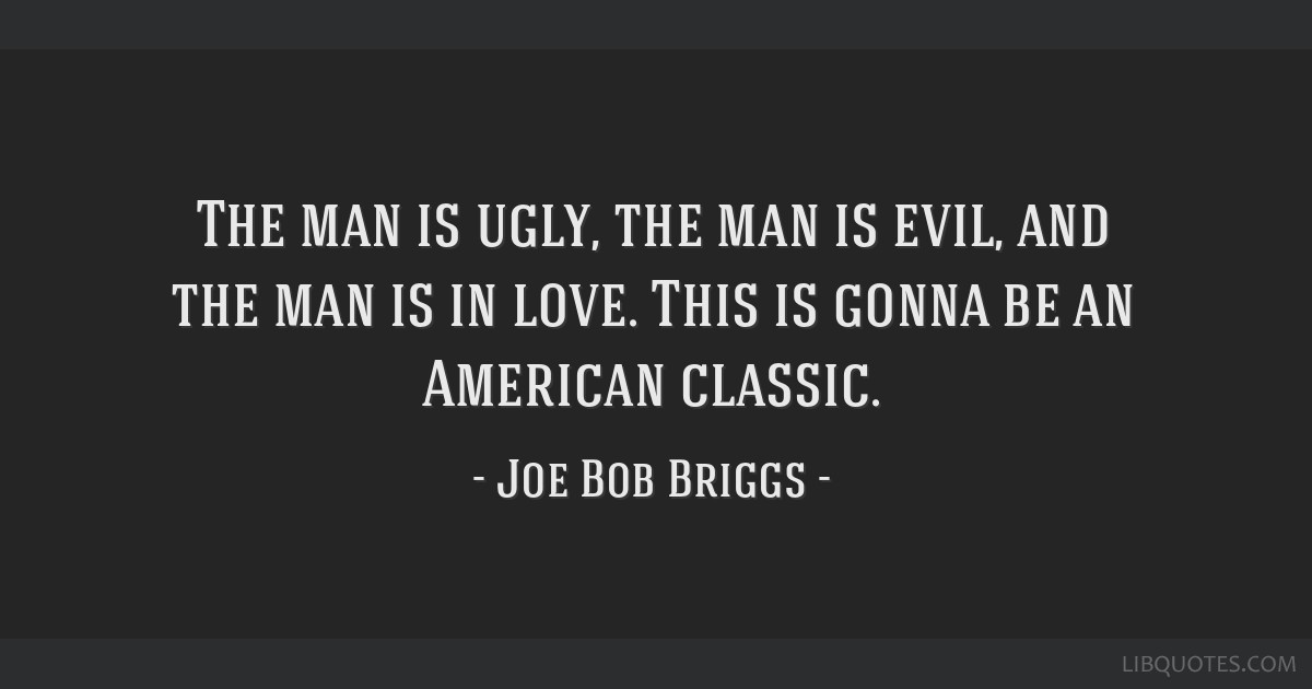 The man is ugly, the man is evil, and the man is in love. This is gonna be an American classic.