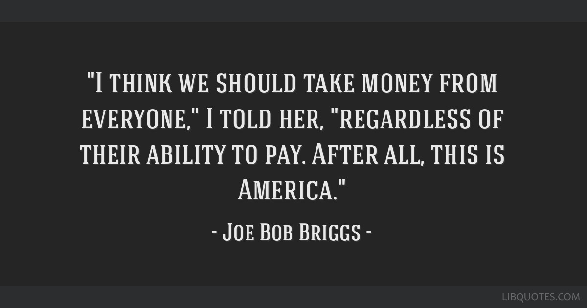 I think we should take money from everyone, I told her, regardless of their ability to pay. After all, this is America.