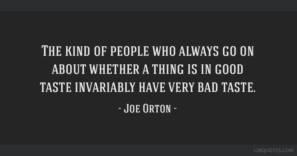 The kind of people who always go on about whether a thing is in good taste invariably have very bad taste.