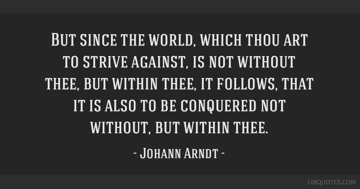 But since the world, which thou art to strive against, is not without thee, but within thee, it follows, that it is also to be conquered not without, ...