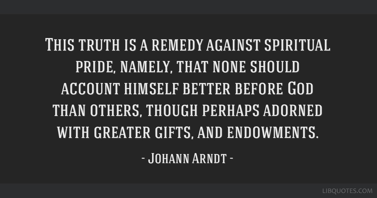 This truth is a remedy against spiritual pride, namely, that none should account himself better before God than others, though perhaps adorned with...