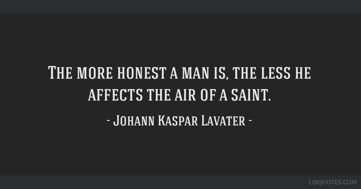 The more honest a man is, the less he affects the air of a saint.