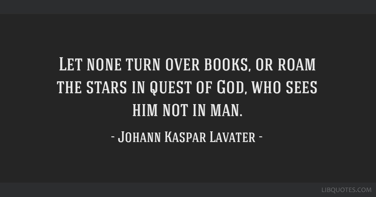 Let none turn over books, or roam the stars in quest of God, who sees him not in man.