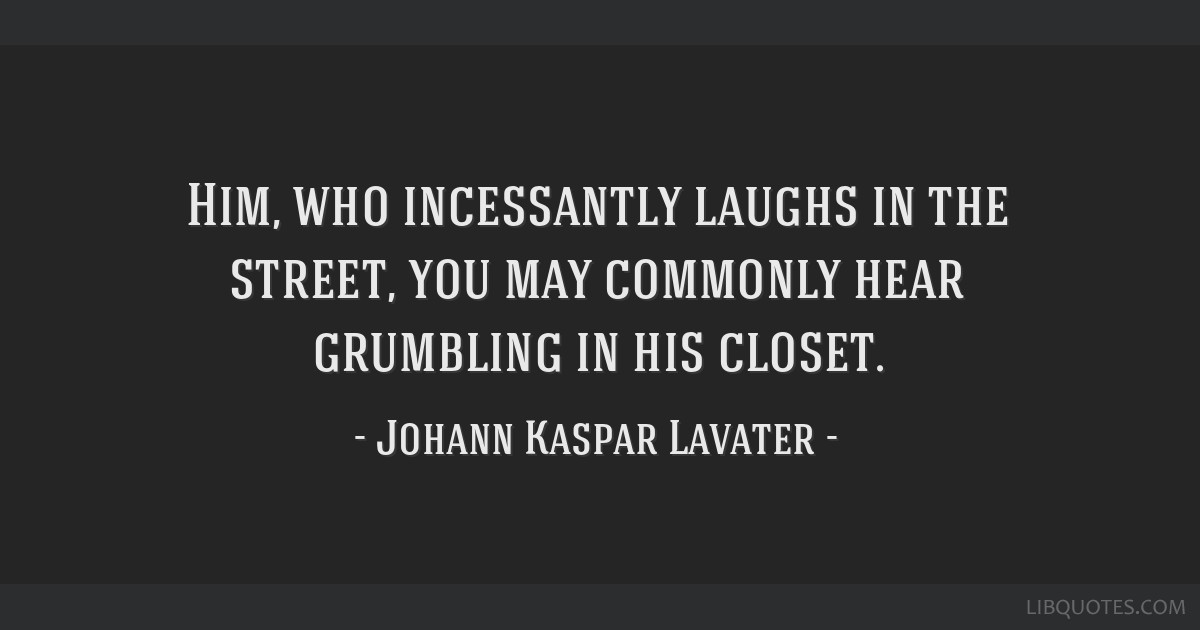 Him, who incessantly laughs in the street, you may commonly hear grumbling in his closet.