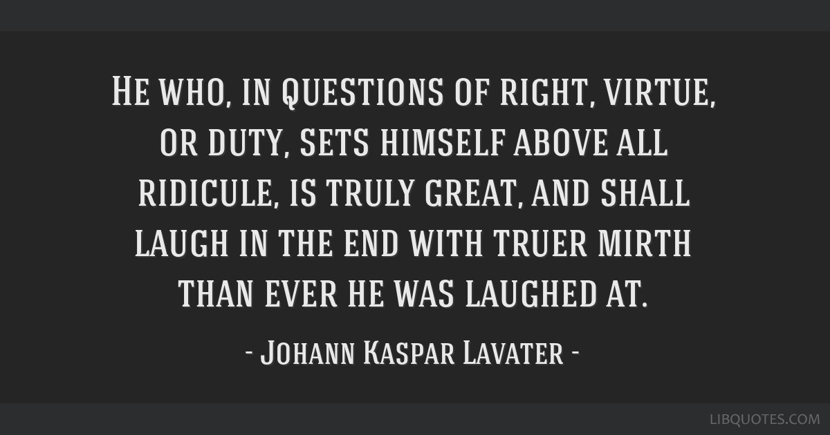 He who, in questions of right, virtue, or duty, sets himself above all ridicule, is truly great, and shall laugh in the end with truer mirth than...