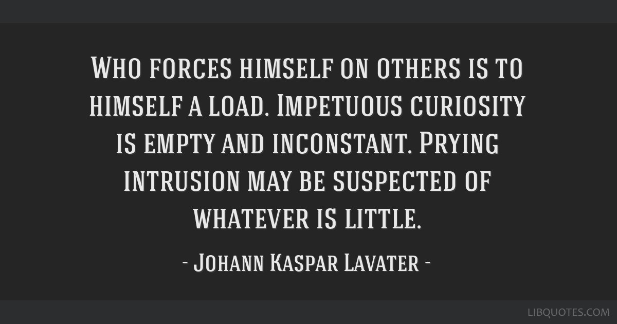 Who forces himself on others is to himself a load. Impetuous curiosity is empty and inconstant. Prying intrusion may be suspected of whatever is...