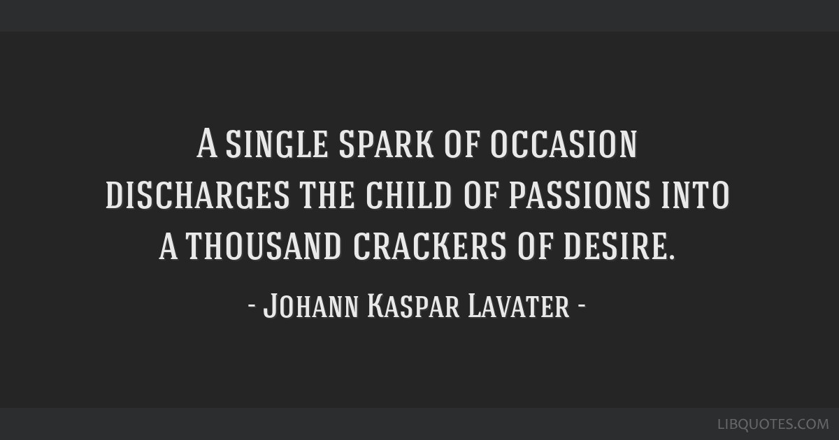 A single spark of occasion discharges the child of passions into a thousand crackers of desire.